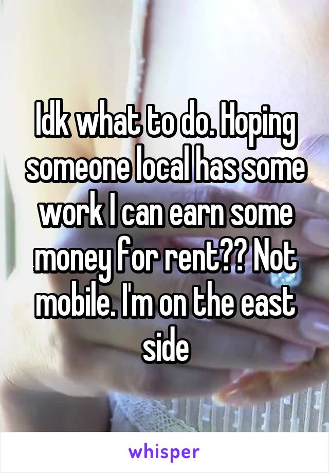 Idk what to do. Hoping someone local has some work I can earn some money for rent?? Not mobile. I'm on the east side