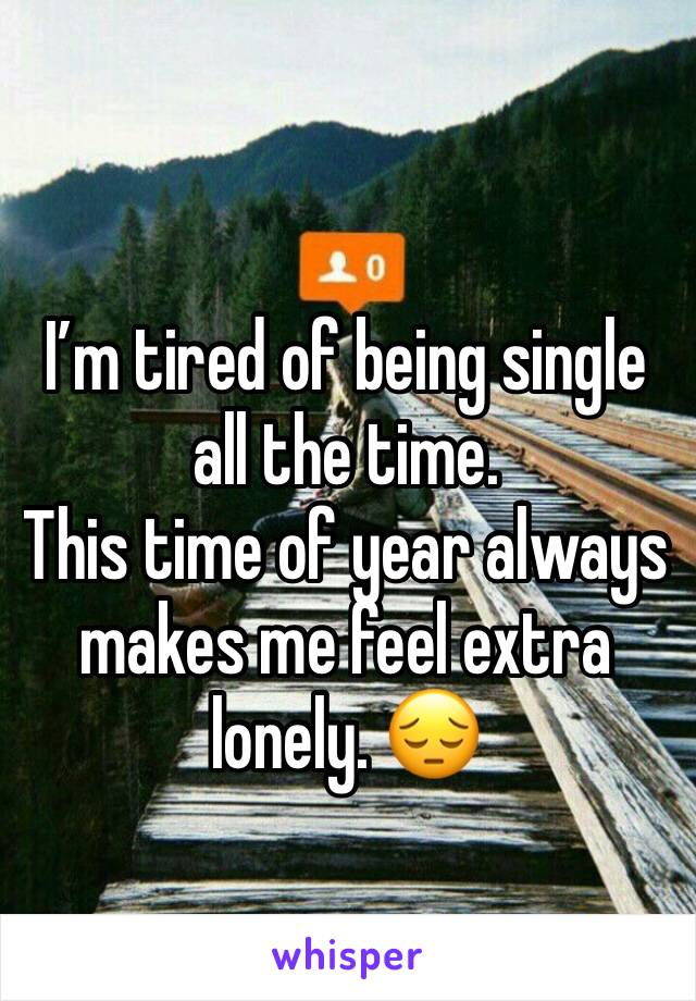 I'm tired of being single all the time.  This time of year always makes me feel extra lonely. 😔