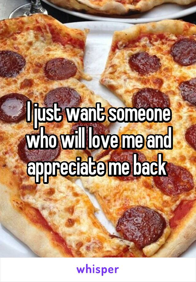 I just want someone who will love me and appreciate me back