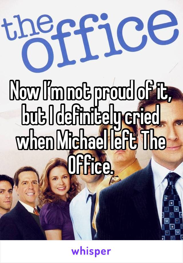 Now I'm not proud of it, but I definitely cried when Michael left The Office.