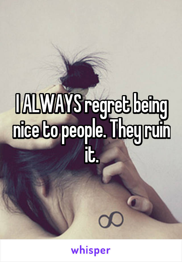 I ALWAYS regret being nice to people. They ruin it.
