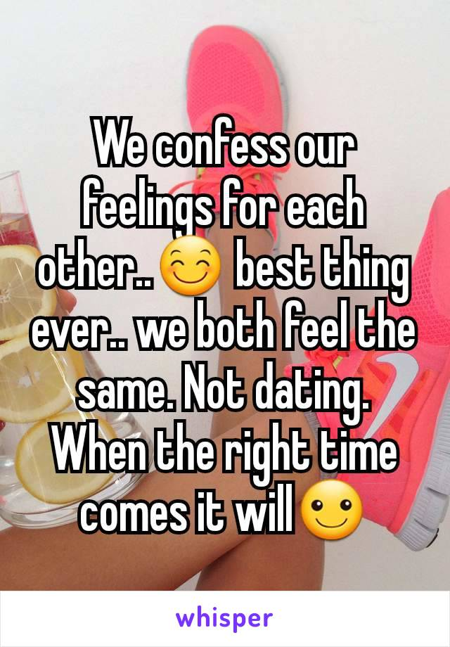We confess our feelings for each other..😊 best thing ever.. we both feel the same. Not dating. When the right time comes it will☺