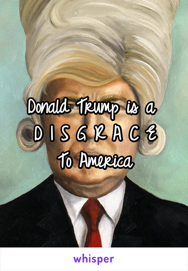 Donald Trump is a  D I S G R A C E To America