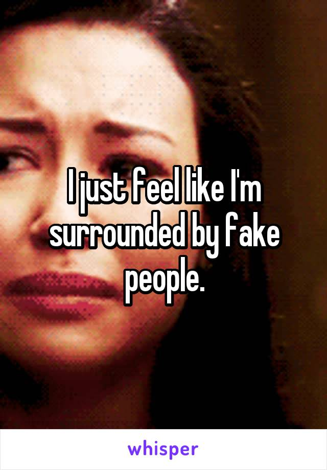 I just feel like I'm surrounded by fake people.