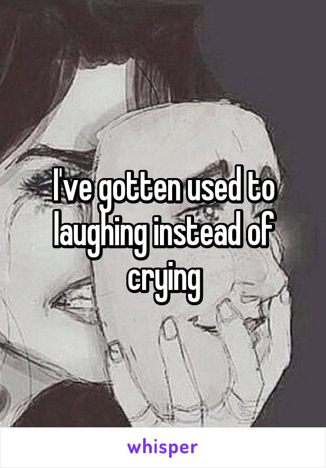 I've gotten used to laughing instead of crying