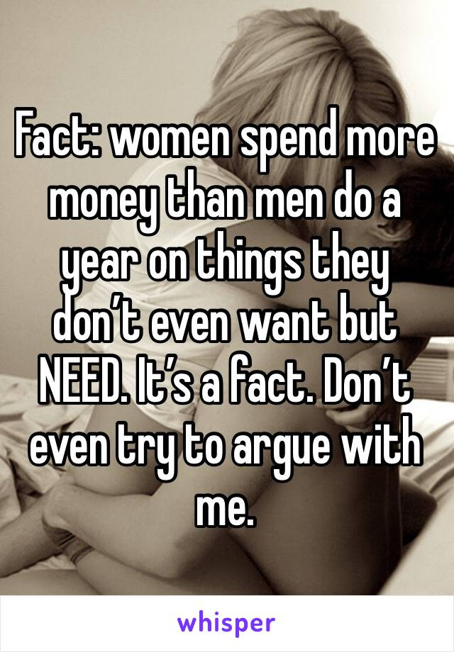 Fact: women spend more money than men do a year on things they don't even want but NEED. It's a fact. Don't even try to argue with me.