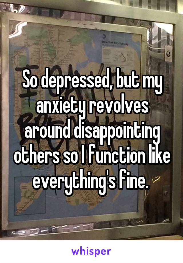 So depressed, but my anxiety revolves around disappointing others so I function like everything's fine.