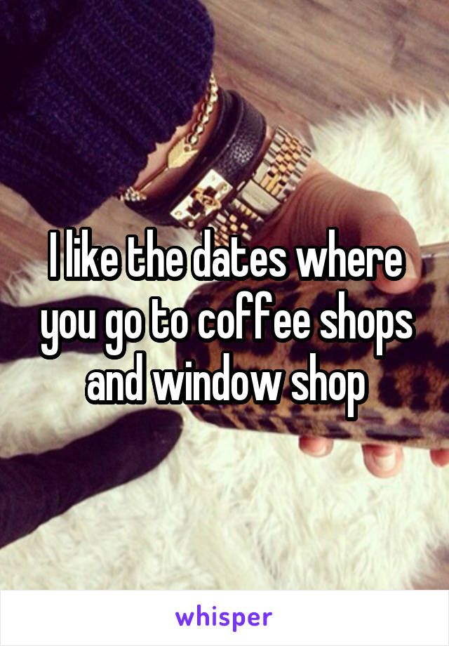 I like the dates where you go to coffee shops and window shop