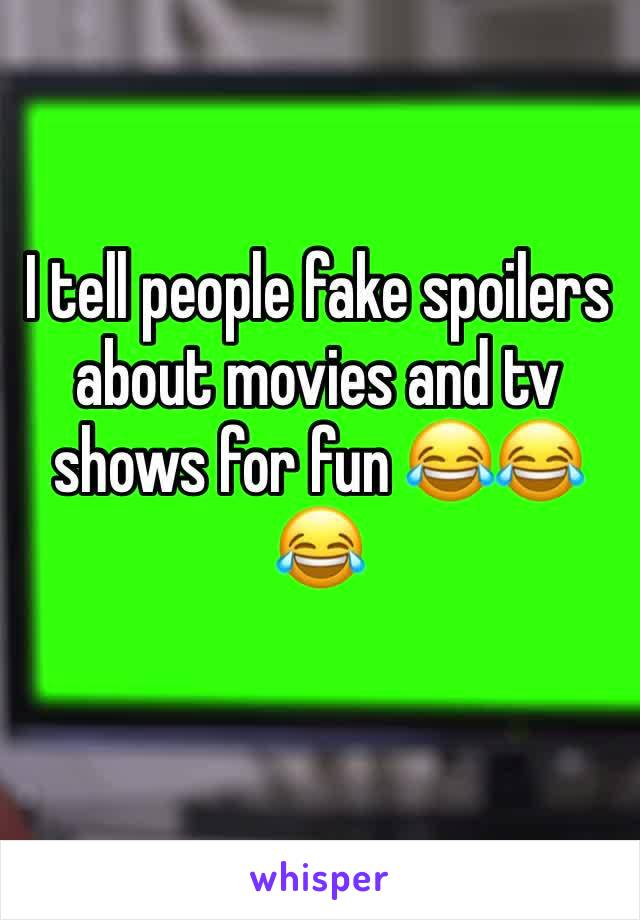 I tell people fake spoilers about movies and tv shows for fun 😂😂😂