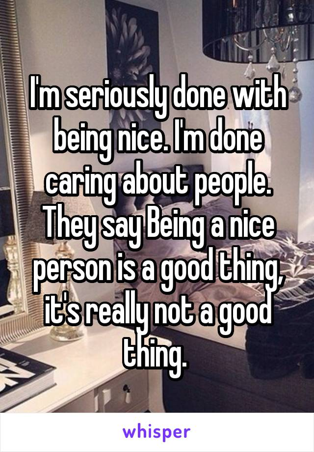 I'm seriously done with being nice. I'm done caring about people. They say Being a nice person is a good thing, it's really not a good thing.