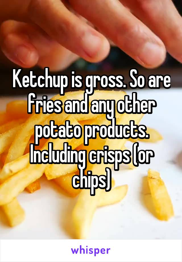 Ketchup is gross. So are fries and any other potato products. Including crisps (or chips)