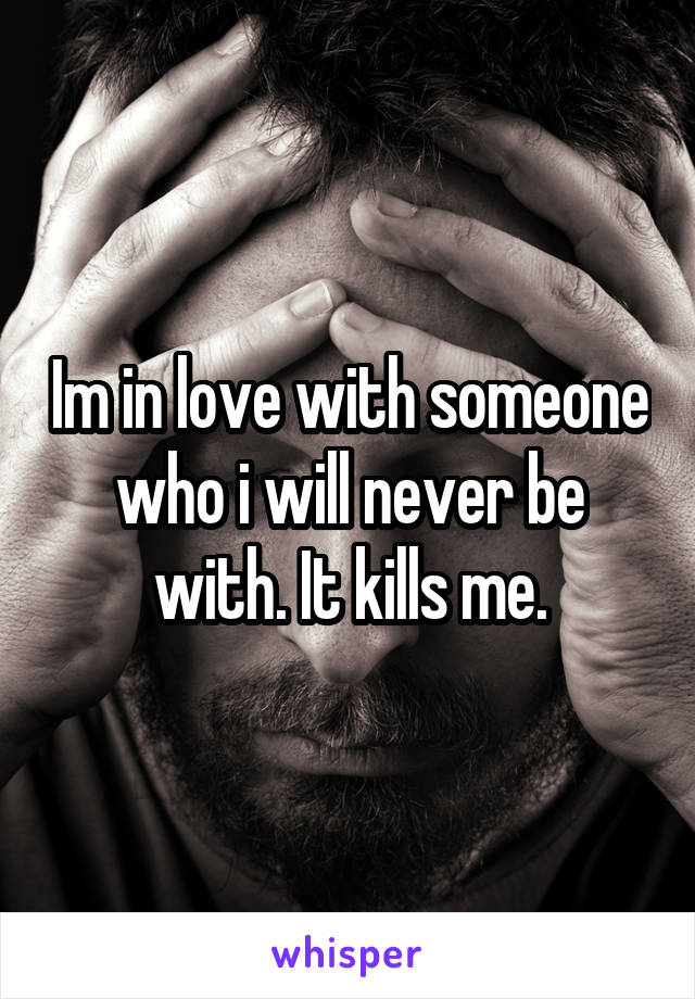 Im in love with someone who i will never be with. It kills me.