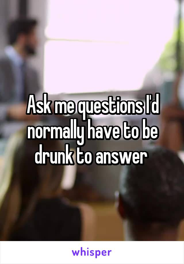 Ask me questions I'd normally have to be drunk to answer