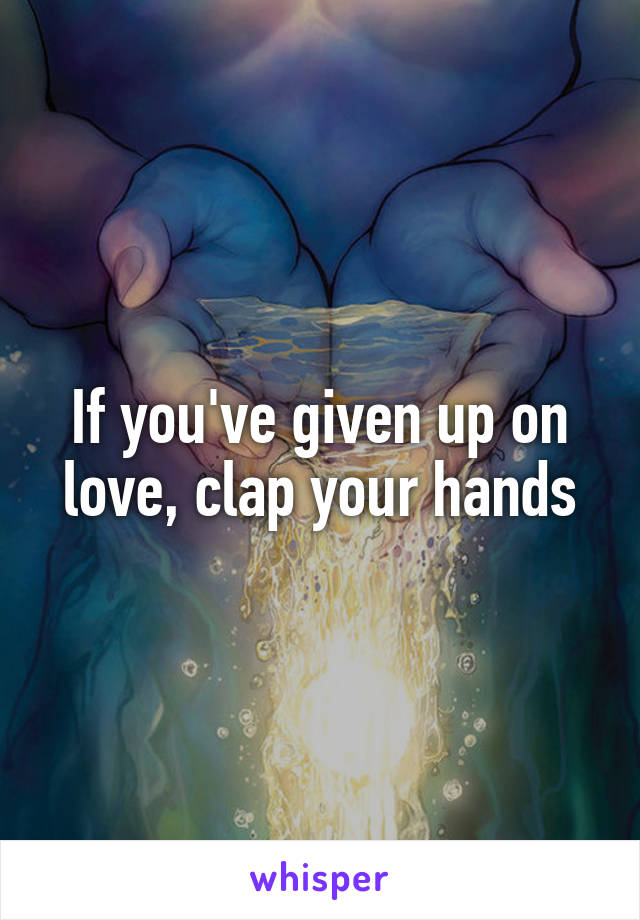If you've given up on love, clap your hands