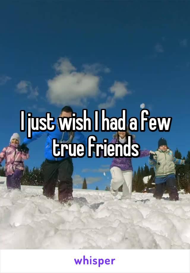 I just wish I had a few true friends