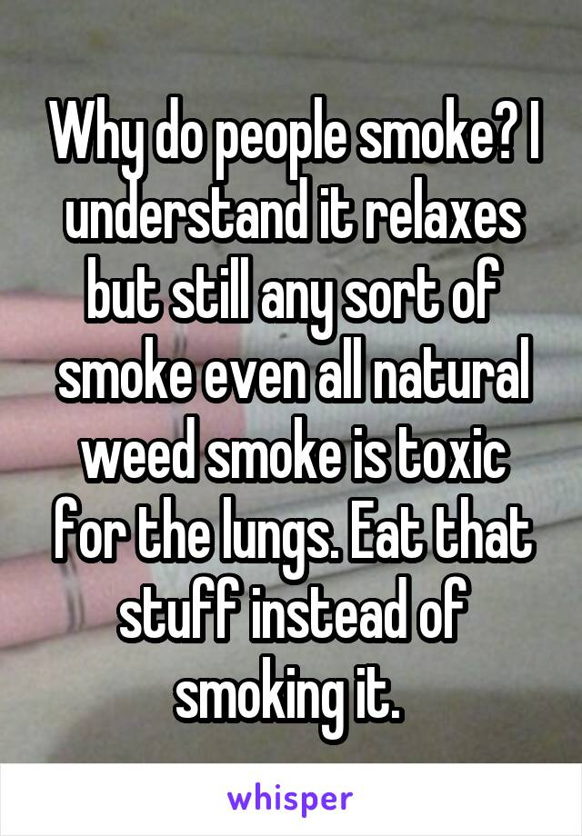 Why do people smoke? I understand it relaxes but still any sort of smoke even all natural weed smoke is toxic for the lungs. Eat that stuff instead of smoking it.