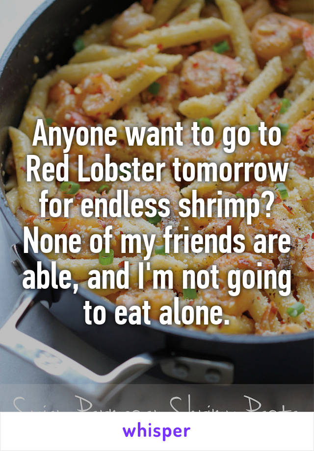 Anyone want to go to Red Lobster tomorrow for endless shrimp? None of my friends are able, and I'm not going to eat alone.