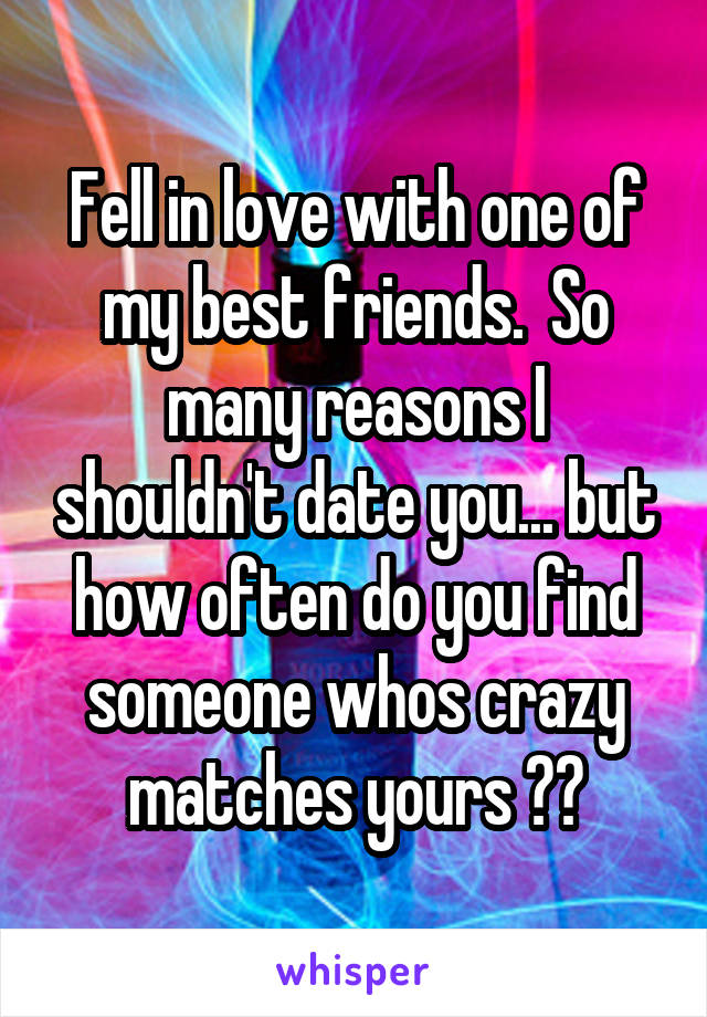 Fell in love with one of my best friends.  So many reasons I shouldn't date you... but how often do you find someone whos crazy matches yours ??