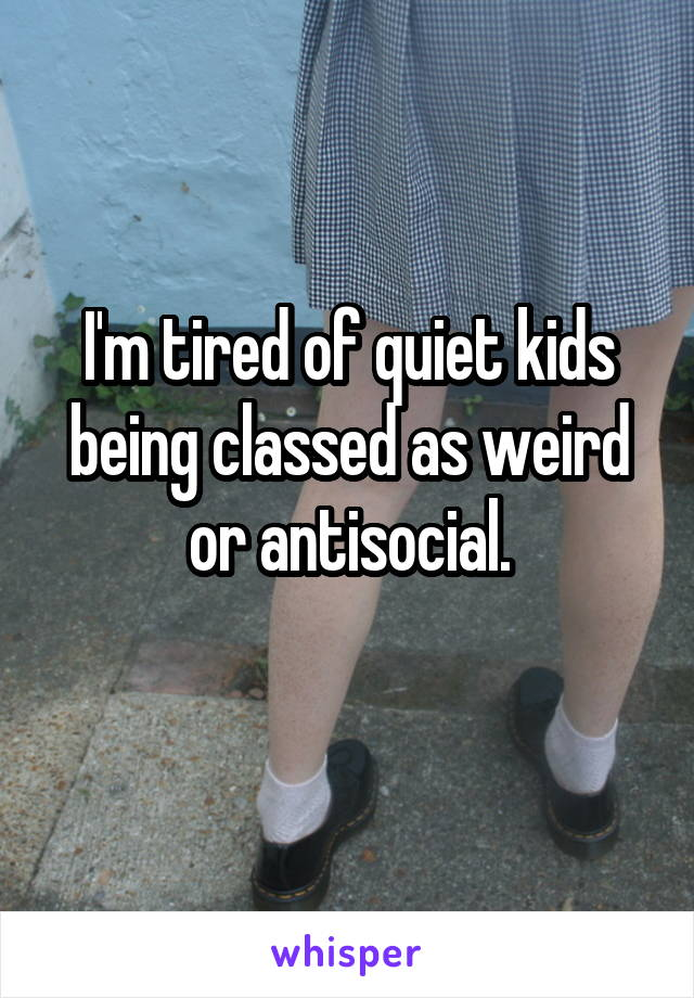 I'm tired of quiet kids being classed as weird or antisocial.