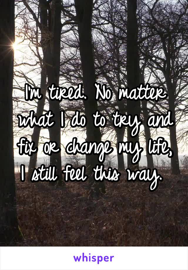 I'm tired. No matter what I do to try and fix or change my life, I still feel this way.