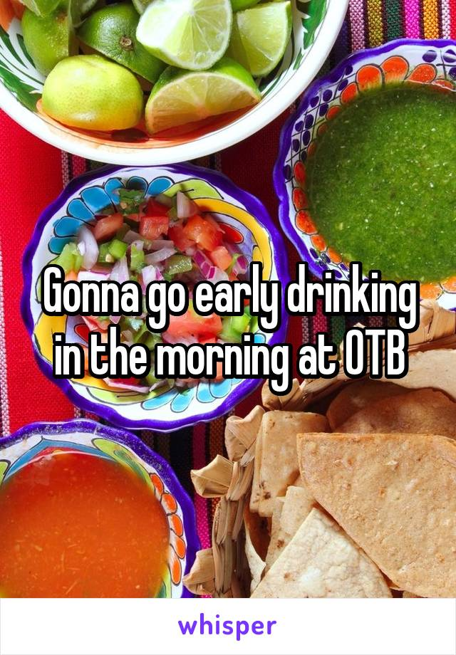 Gonna go early drinking in the morning at OTB
