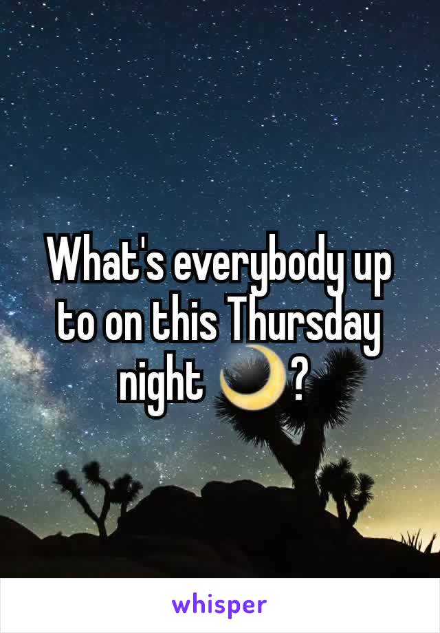What's everybody up to on this Thursday night 🌙?