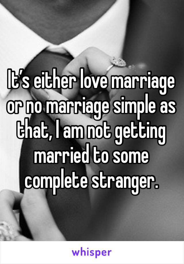 It's either love marriage or no marriage simple as that, I am not getting married to some complete stranger.