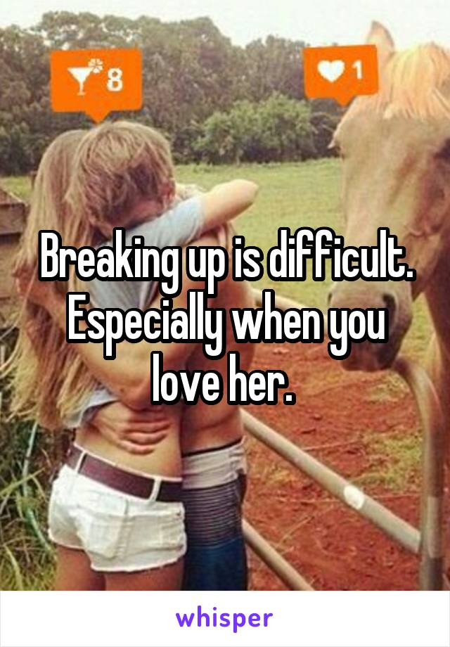 Breaking up is difficult. Especially when you love her.