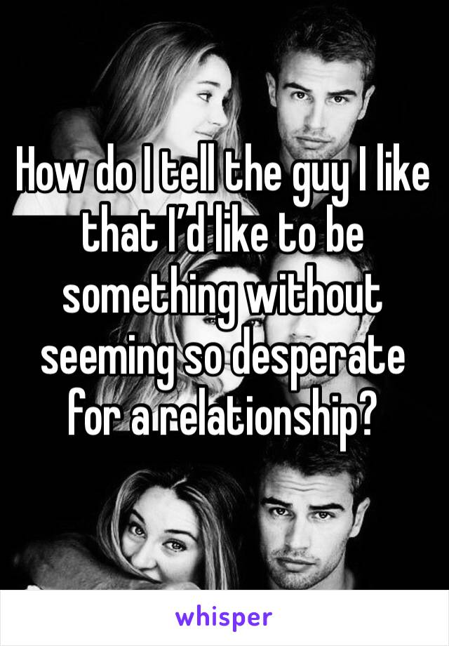 How do I tell the guy I like that I'd like to be something without seeming so desperate for a relationship?