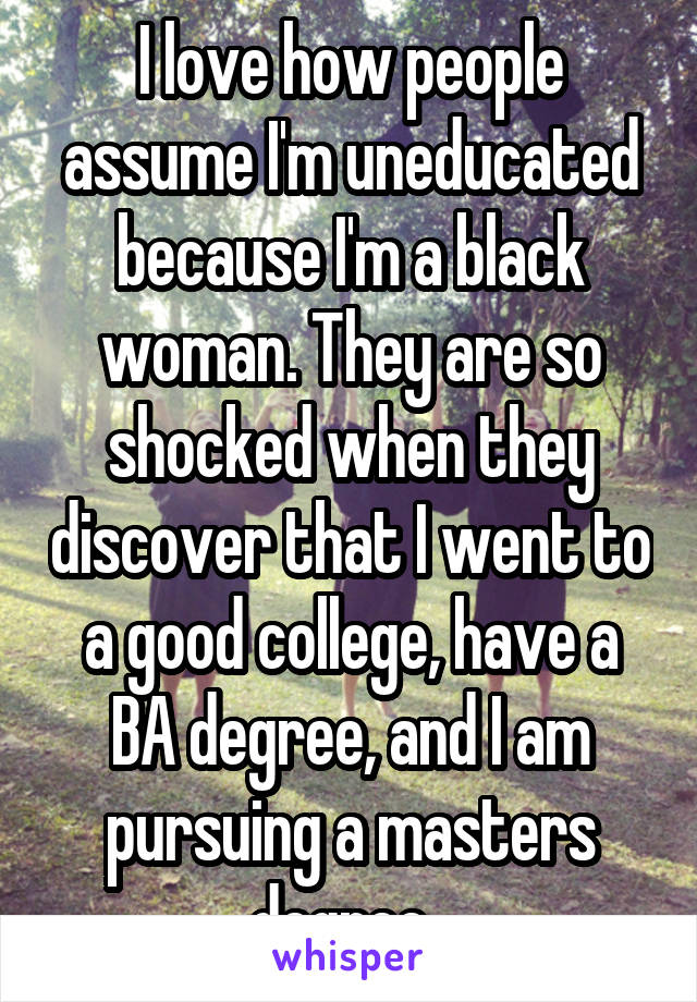 I love how people assume I'm uneducated because I'm a black woman. They are so shocked when they discover that I went to a good college, have a BA degree, and I am pursuing a masters degree.