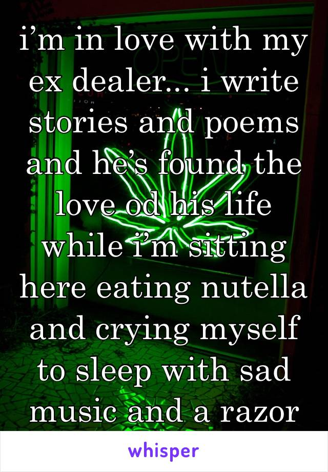 i'm in love with my ex dealer... i write stories and poems and he's found the love od his life while i'm sitting here eating nutella and crying myself to sleep with sad music and a razor