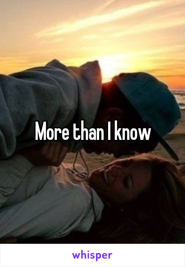 More than I know