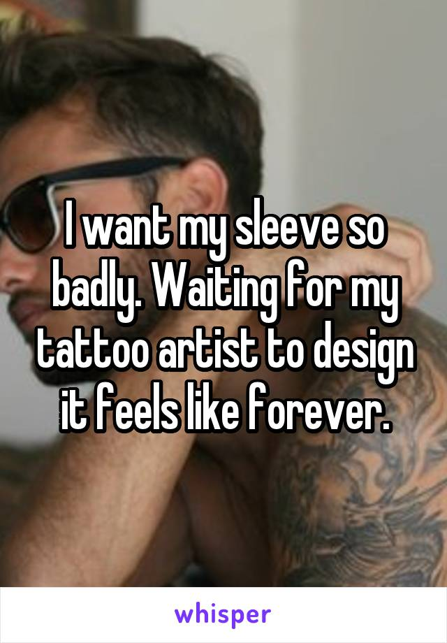 I want my sleeve so badly. Waiting for my tattoo artist to design it feels like forever.