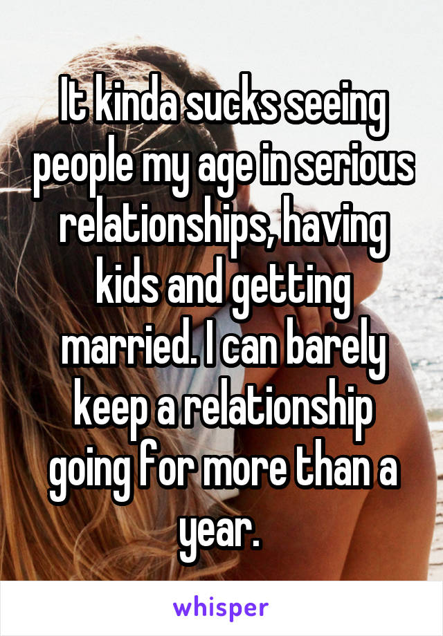 It kinda sucks seeing people my age in serious relationships, having kids and getting married. I can barely keep a relationship going for more than a year.