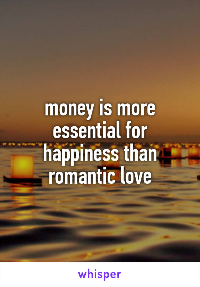 money is more essential for happiness than romantic love