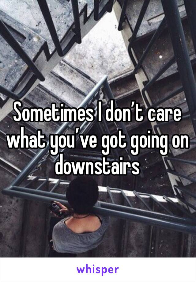 Sometimes I don't care what you've got going on downstairs