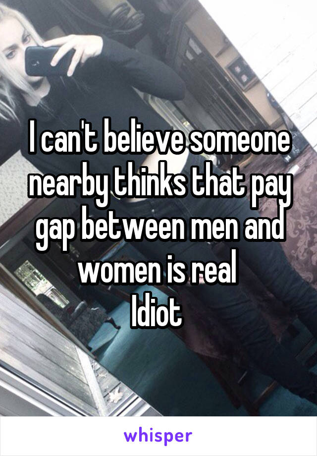 I can't believe someone nearby thinks that pay gap between men and women is real  Idiot