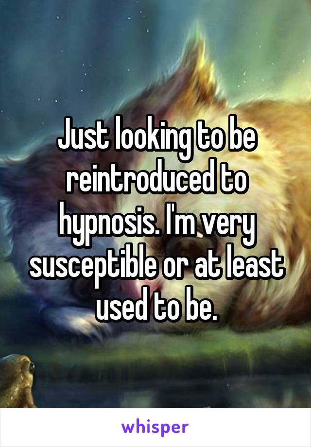 Just looking to be reintroduced to hypnosis. I'm very susceptible or at least used to be.