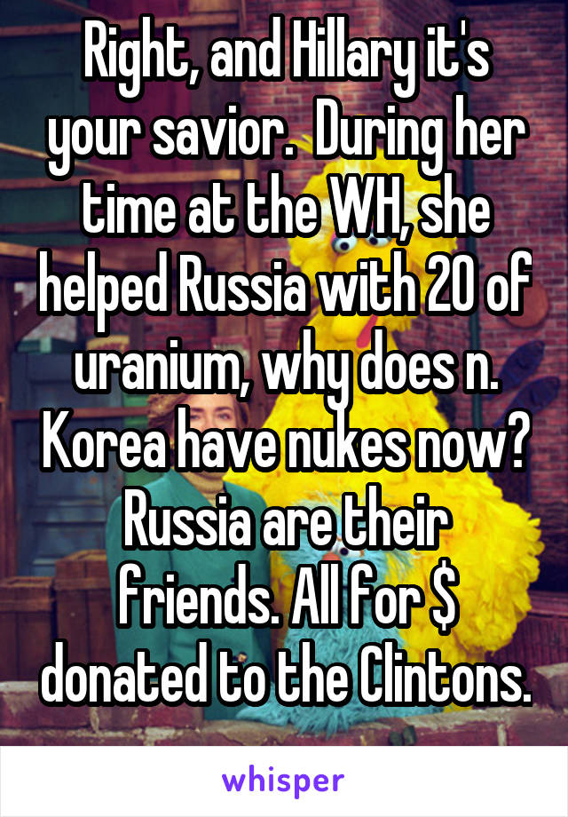 Right, and Hillary it's your savior.  During her time at the WH, she helped Russia with 20 of uranium, why does n. Korea have nukes now? Russia are their friends. All for $ donated to the Clintons.