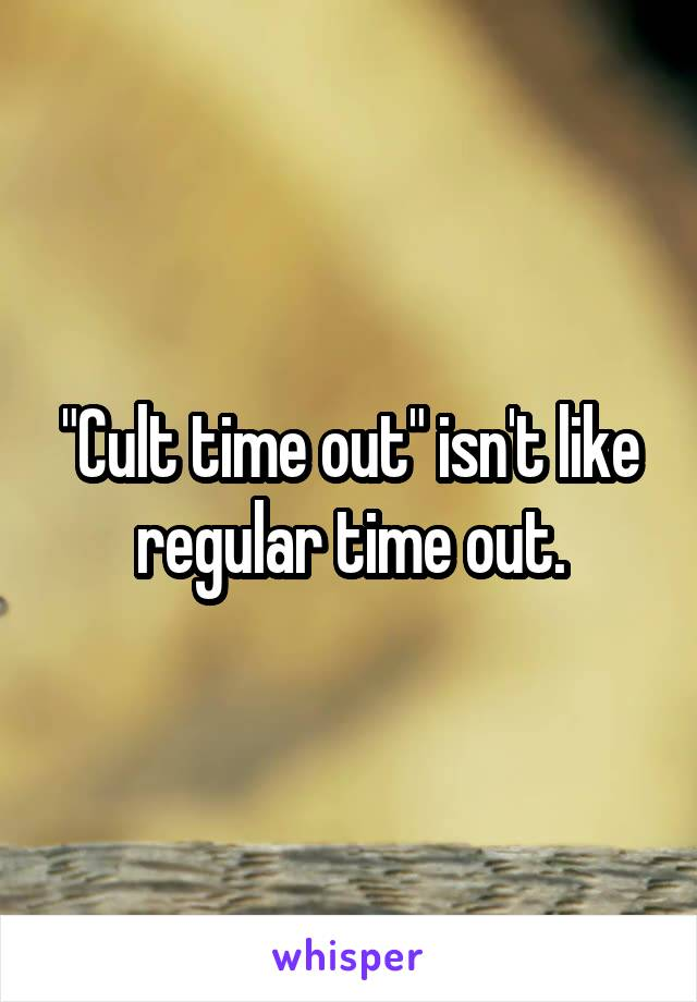 """Cult time out"" isn't like regular time out."
