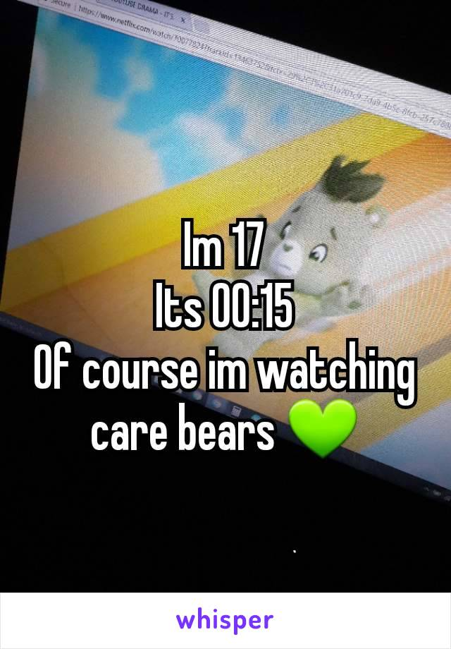 Im 17 Its 00:15 Of course im watching care bears 💚