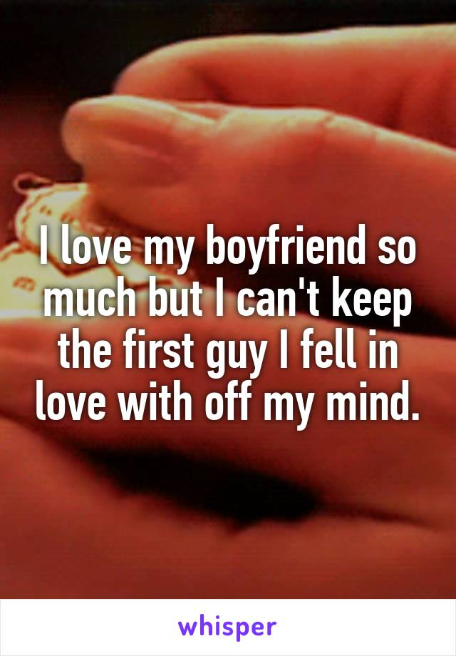 I love my boyfriend so much but I can't keep the first guy I fell in love with off my mind.