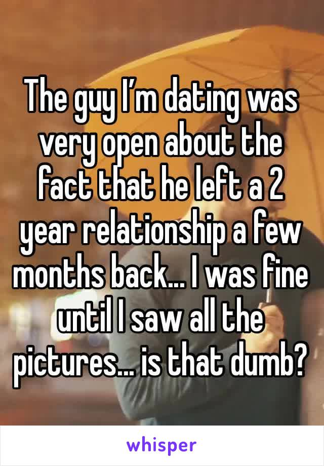 The guy I'm dating was very open about the fact that he left a 2 year relationship a few months back... I was fine until I saw all the pictures... is that dumb?