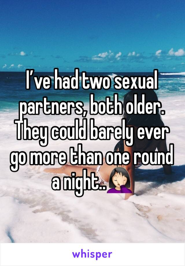 I've had two sexuaI partners, both older. They could barely ever go more than one round a night..🤦🏻♀️
