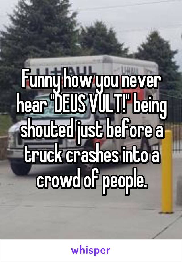 """Funny how you never hear """"DEUS VULT!"""" being shouted just before a truck crashes into a crowd of people."""