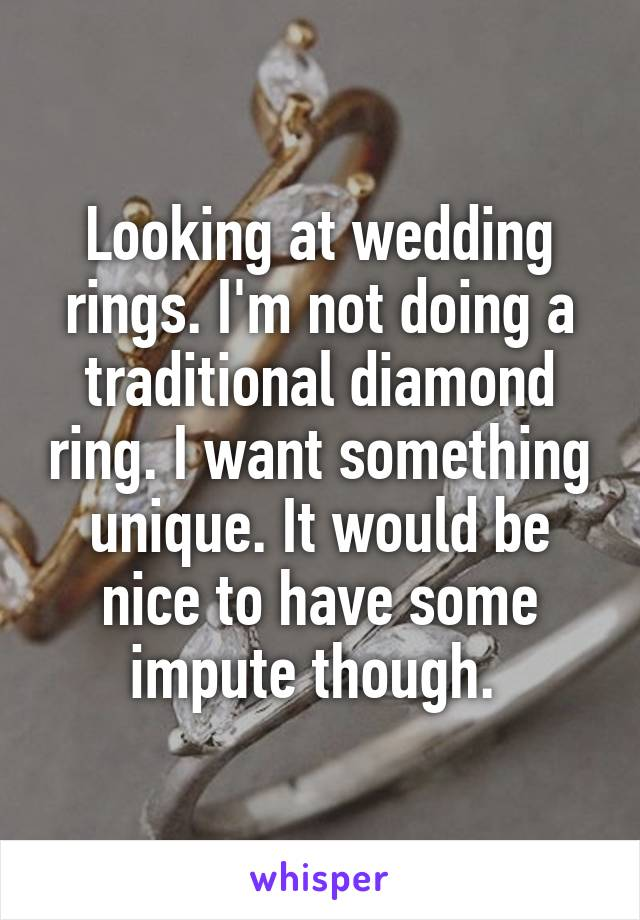 Looking at wedding rings. I'm not doing a traditional diamond ring. I want something unique. It would be nice to have some impute though.