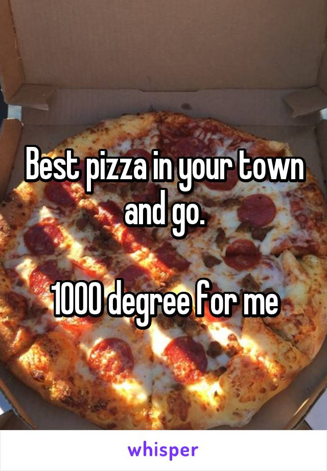 Best pizza in your town and go.  1000 degree for me