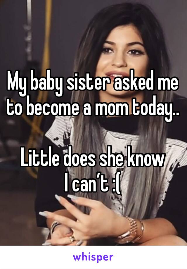 My baby sister asked me to become a mom today..  Little does she know I can't :(