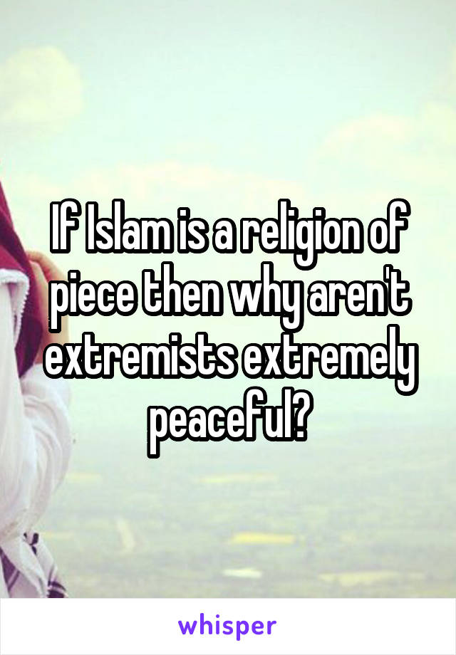 If Islam is a religion of piece then why aren't extremists extremely peaceful?