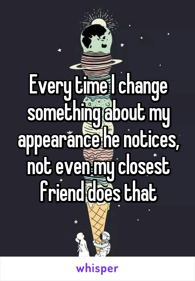 Every time I change something about my appearance he notices, not even my closest friend does that